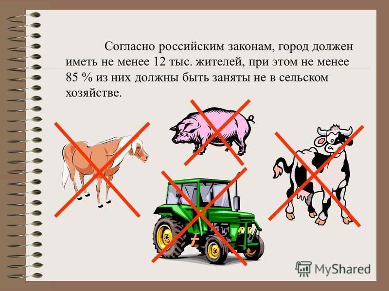 Согласно российским законам, город должен иметь не менее 12 тыс. жителей, при этом не менее 85 % из них должны быть заняты не в сельском хозяйстве.