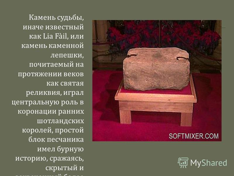 Камень судьбы, иначе известный как Lia Fàil, или камень каменной лепешки, почитаемый на протяжении веков как святая реликвия, играл центральную роль в коронации ранних шотландских королей, простой блок песчаника имел бурную историю, сражаясь, скрытый