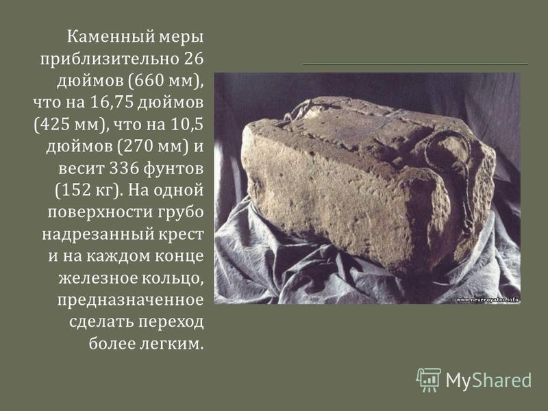 Каменный меры приблизительно 26 дюймов (660 мм ), что на 16,75 дюймов (425 мм ), что на 10,5 дюймов (270 мм ) и весит 336 фунтов (152 кг ). На одной поверхности грубо надрезанный крест и на каждом конце железное кольцо, предназначенное сделать перехо