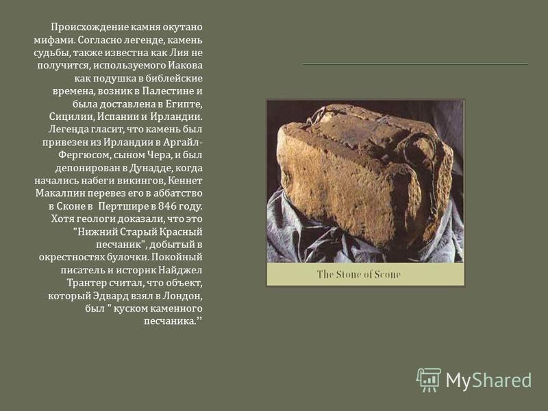 Происхождение камня окутано мифами. Согласно легенде, камень судьбы, также известна как Лия не получится, используемого Иакова как подушка в библейские времена, возник в Палестине и была доставлена в Египте, Сицилии, Испании и Ирландии. Легенда гласи