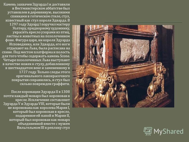 Камень захвачен Эдуарда I и доставили в Вестминстерском аббатстве был установлен в деревянную, высокими спинками в готическом стиле, стул, известный как стул короля Эдварда. В 1297 году Эдуард I поручил мастеру Уолтеру, придворному художнику, украсит