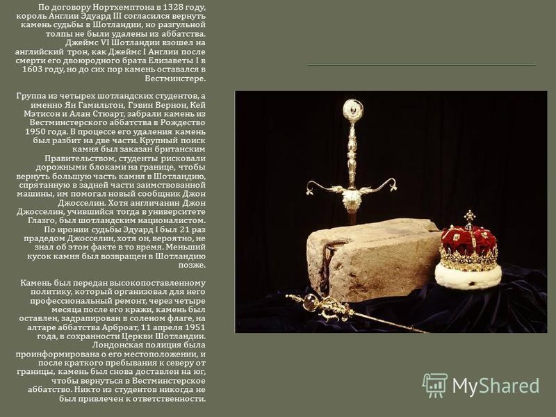 По договору Нортхемптона в 1328 году, король Англии Эдуард III согласился вернуть камень судьбы в Шотландии, но разгульной толпы не были удалены из аббатства. Джеймс VI Шотландии взошел на английский трон, как Джеймс I Англии после смерти его двоюрод