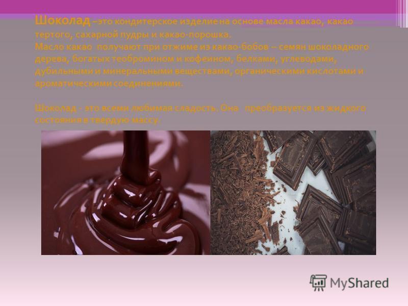 Шоколад – это кондитерское изделие на основе масла какао, какао тертого, сахарной пудры и какао - порошка. Масло какао получают при отжиме из какао - бобов – семян шоколадного дерева, богатых теобромином и кофеином, белками, углеводами, дубильными и