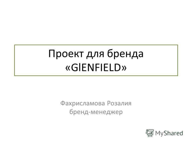 Проект для бренда «GlENFIELD» Фахрисламова Розалия бренд-менеджер