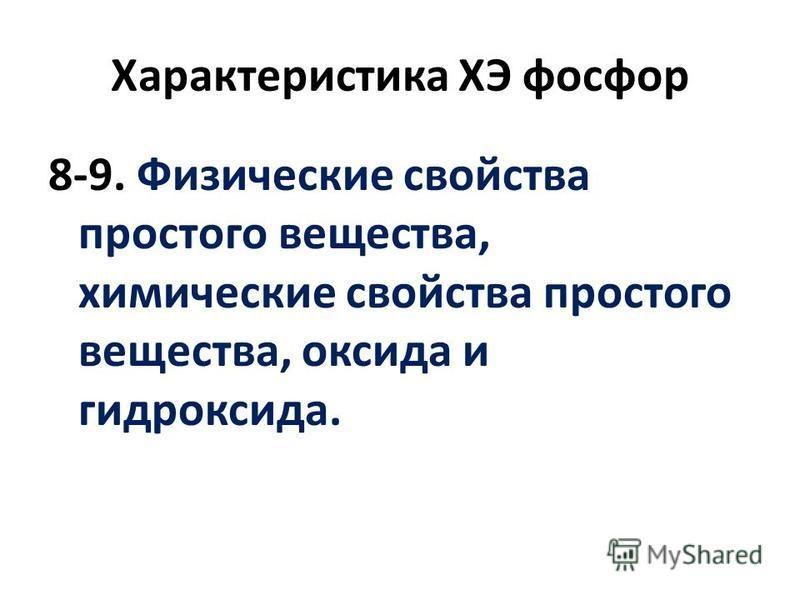 8-9. Физические свойства простого вещества, химические свойства простого вещества, оксида и гидроксида. Характеристика ХЭ фосфор