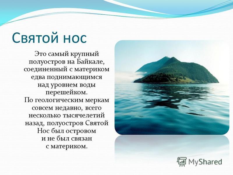 Святой нос Это самый крупный полуостров на Байкале, соединенный с материком едва поднимающимся над уровнем воды перешейком. По геологическим меркам совсем недавно, всего несколько тысячелетий назад, полуостров Святой Нос был островом и не был связан