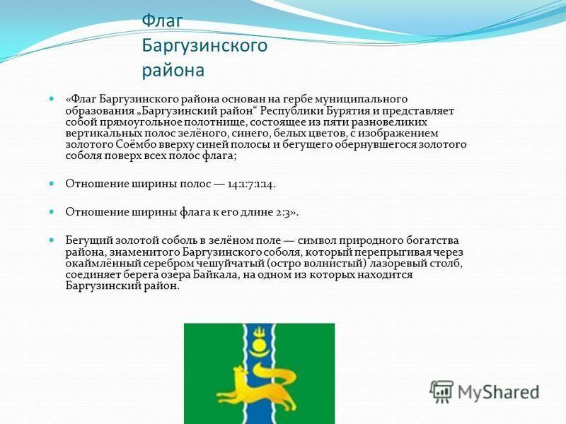 Флаг Баргузинского района «Флаг Баргузинского района основан на гербе муниципального образования Баргузинский район Республики Бурятия и представляет собой прямоугольное полотнище, состоящее из пяти разновеликих вертикальных полос зелёного, синего, б