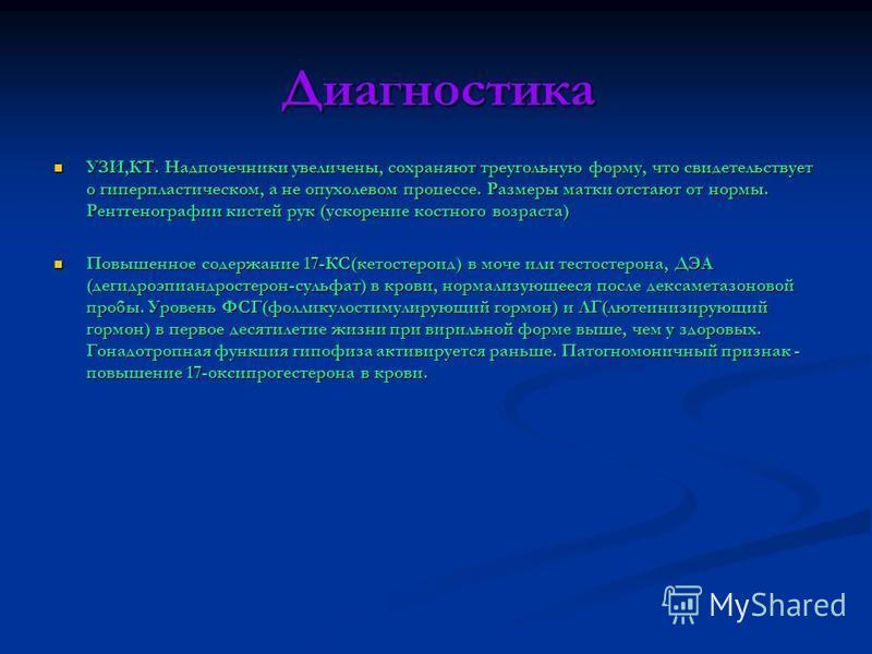 Диагностика УЗИ,КТ. Надпочечники увеличены, сохраняют треугольную форму, что свидетельствует о гиперпластическом, а не опухолевом процессе. Размеры матки отстают от нормы. Рентгенографии кистей рук (ускорение костного возраста) УЗИ,КТ. Надпочечники у