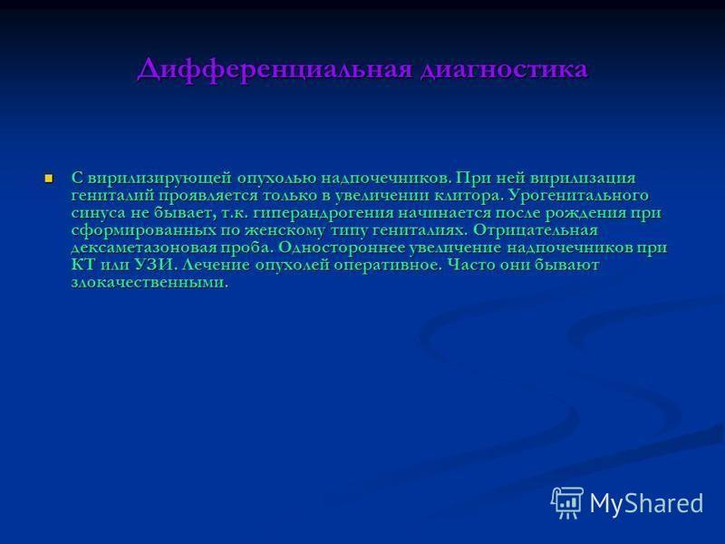 Дифференциальная диагностика С вирилизирующей опухолью надпочечников. При ней вирилизация гениталий проявляется только в увеличении клитора. Урогенитального синуса не бывает, т.к. гиперандрогения начинается после рождения при сформированных по женско