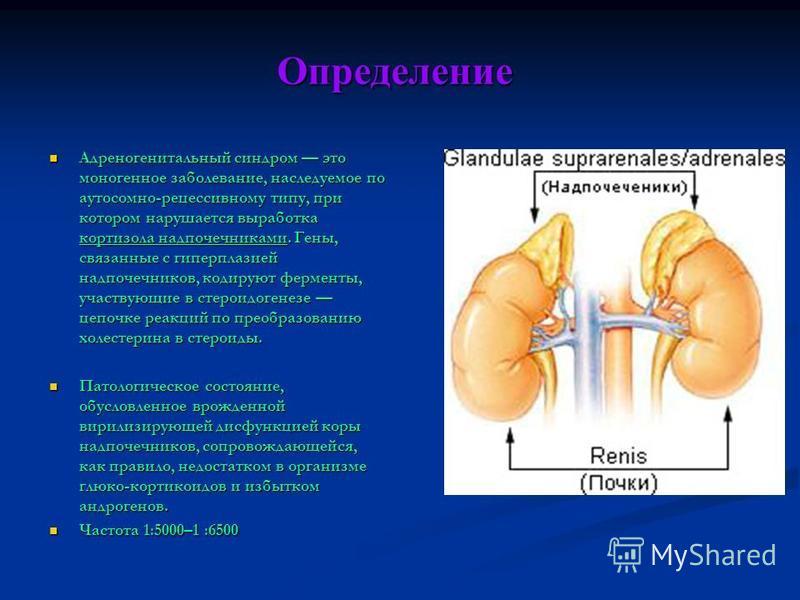 Определение Адреногенитальный синдром это моногенное заболевание, наследуемое по аутосомно-рецессивному типу, при котором нарушается выработка кортизола надпочечниками. Гены, связанные с гиперплазией надпочечников, кодируют ферменты, участвующие в ст