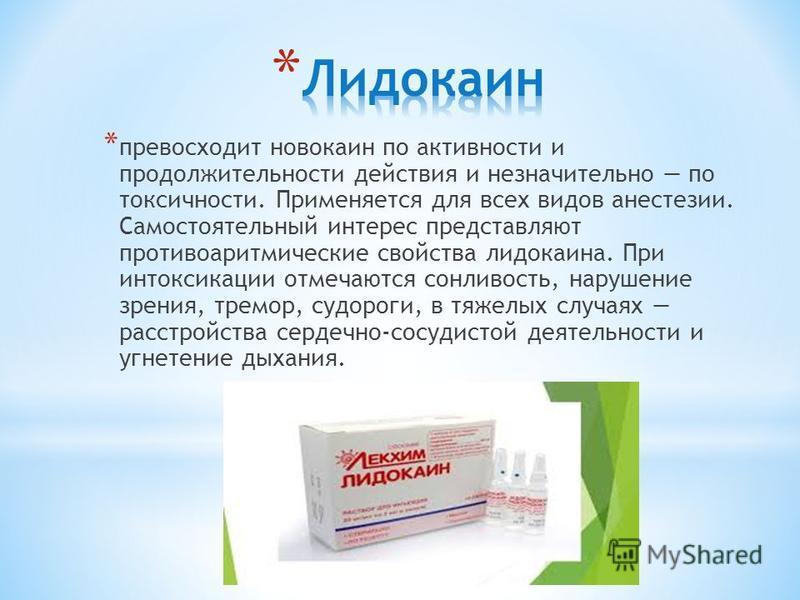 * превосходит новокаин по активности и продолжительности действия и незначительно по токсичности. Применяется для всех видов анестезии. Самостоятельный интерес представляют противоаритмические свойства лидокаина. При интоксикации отмечаются сонливост