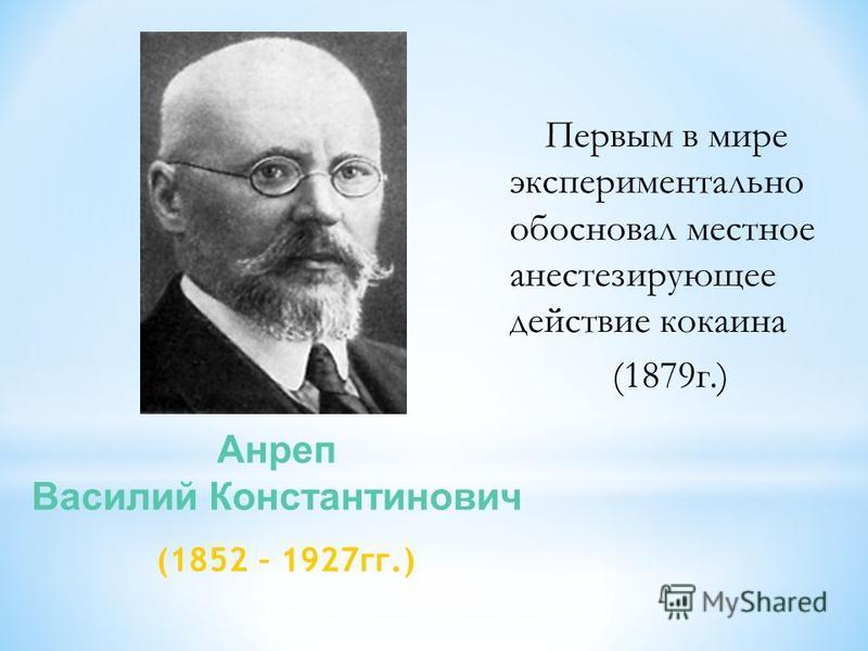 Первым в мире экспериментально обосновал местное анестезирующее действие кокаина (1879 г.) Анреп Василий Константинович (1852 – 1927 гг.)