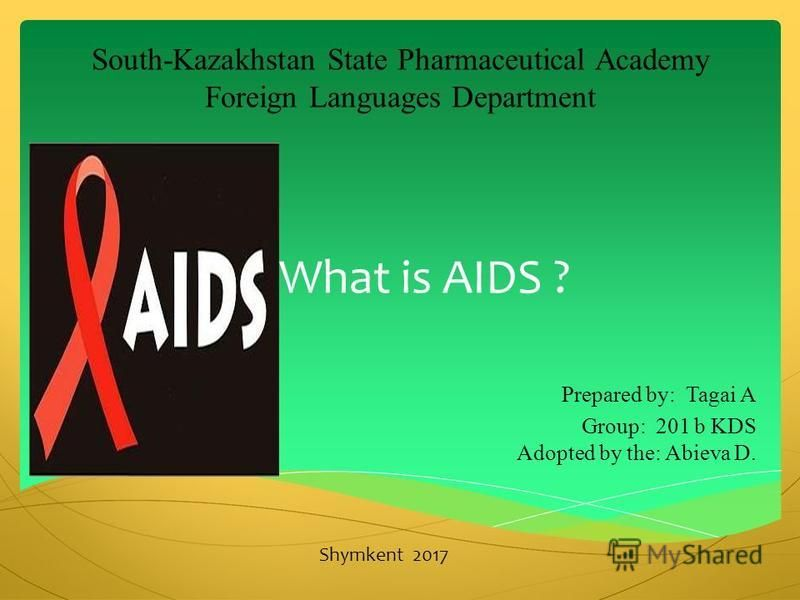 What is AIDS ? Prepared by: Tagai A Group: 201 b KDS Adopted by the: Abieva D. South-Kazakhstan State Pharmaceutical Academy Foreign Languages Department Shymkent 2017