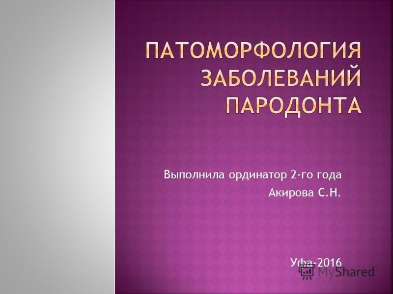 Выполнила ординатор 2-го года Акирова С.Н. Уфа-2016