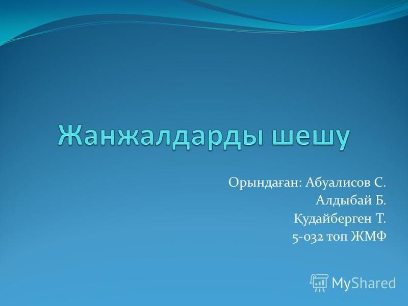 Оринда ғ ан: Абуалисов С. Алдыбай Б. Қ удайберген Т. 5-032 топ ЖМФ