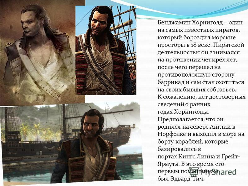 Бенджамин Хорниголд – один из самых известных пиратов, который бороздил морские просторы в 18 веке. Пиратской деятельностью он занимался на протяжении четырех лет, после чего перешел на противоположную сторону баррикад и сам стал охотиться на своих б