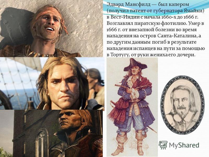 Эдвард Мансфилд был капером (получил патент от губернатора Ямайки) в Вест-Индии с начала 1660-х до 1666 г. Возглавлял пиратскую флотилию. Умер в 1666 г. от внезапной болезни во время нападения на остров Санта-Каталина, а по другим данным погиб в резу