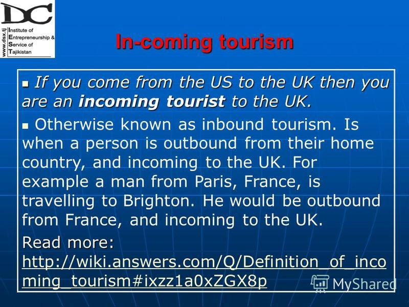 In-coming tourism If you come from the US to the UK then you are an incoming tourist to the UK. If you come from the US to the UK then you are an incoming tourist to the UK. Otherwise known as inbound tourism. Is when a person is outbound from their