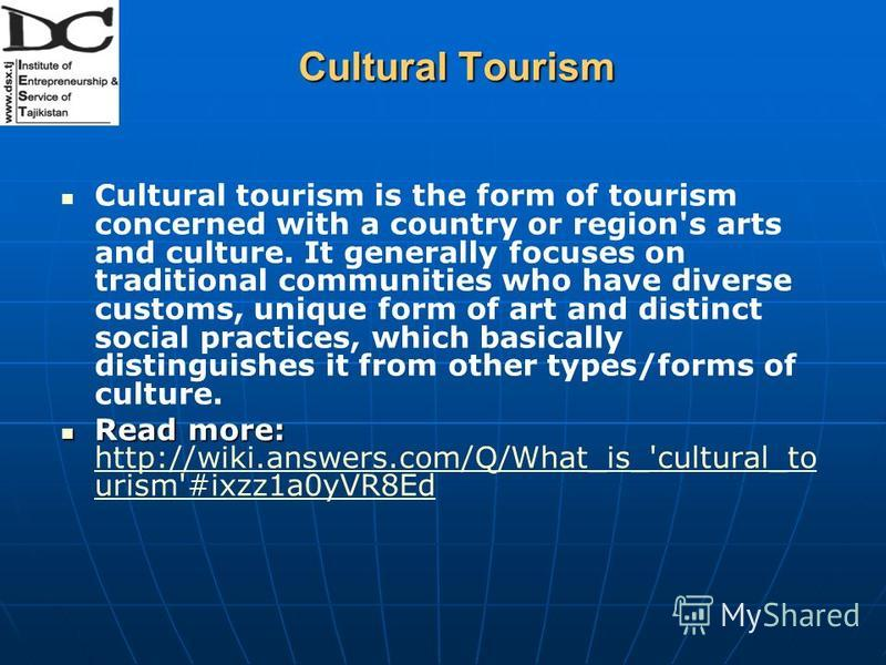 Cultural Tourism Cultural tourism is the form of tourism concerned with a country or region's arts and culture. It generally focuses on traditional communities who have diverse customs, unique form of art and distinct social practices, which basicall