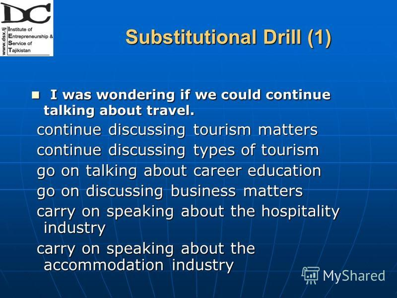Substitutional Drill (1) I was wondering if we could continue talking about travel. I was wondering if we could continue talking about travel. continue discussing tourism matters continue discussing tourism matters continue discussing types of touris