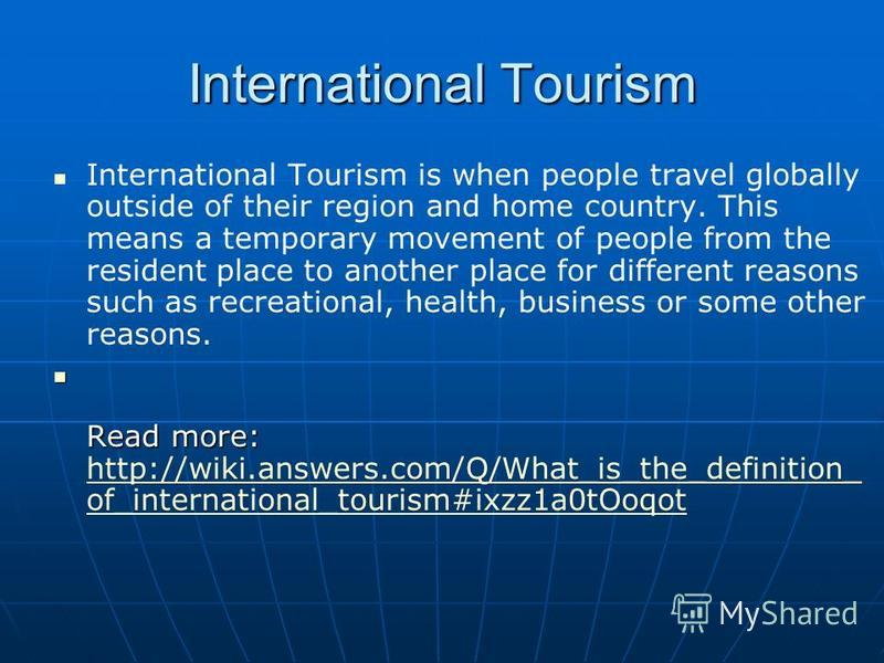 International Tourism International Tourism is when people travel globally outside of their region and home country. This means a temporary movement of people from the resident place to another place for different reasons such as recreational, health