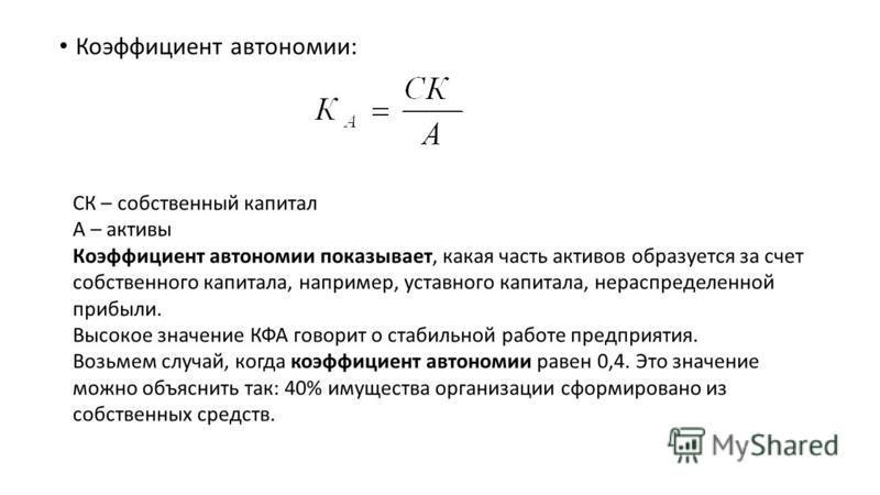 Коэффициент автономии: СК – собственный капитал А – активы Коэффициент автономии показывает, какая часть активов образуется за счет собственного капитала, например, уставного капитала, нераспределенной прибыли. Высокое значение КФА говорит о стабильн
