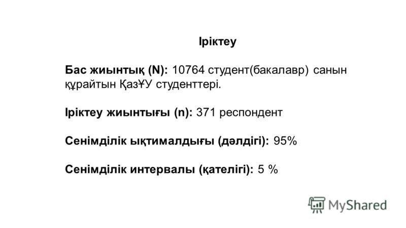 Іріктеу Бас жиынтық (N): 10764 студент(бакалавр) санын құрайтын ҚазҰУ студенттері. Іріктеу жиынтығы (n): 371 респондент Сенімділік ықтималдығы (дәлдігі): 95% Сенімділік интервалы (қателігі): 5 %
