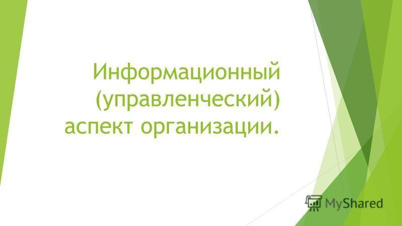 Информационный (управленческий) аспект организации.