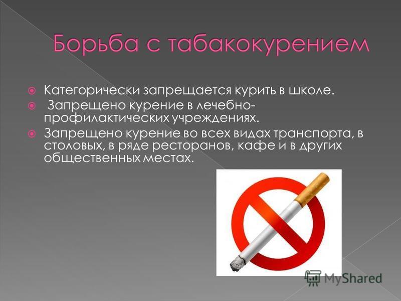 Категорически запрещается курить в школе. Запрещено курение в лечебно- профилактических учреждениях. Запрещено курение во всех видах транспорта, в столовых, в ряде ресторанов, кафе и в других общественных местах.
