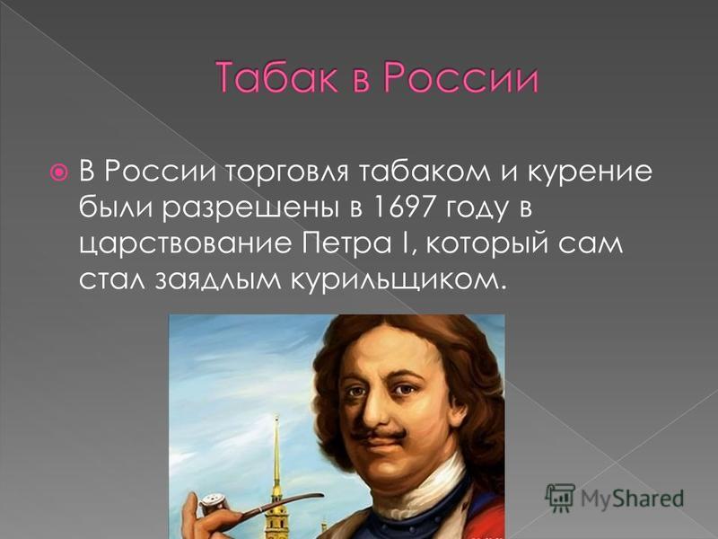 В России торговля табаком и курение были разрешены в 1697 году в царствование Петра I, который сам стал заядлым курильщиком.