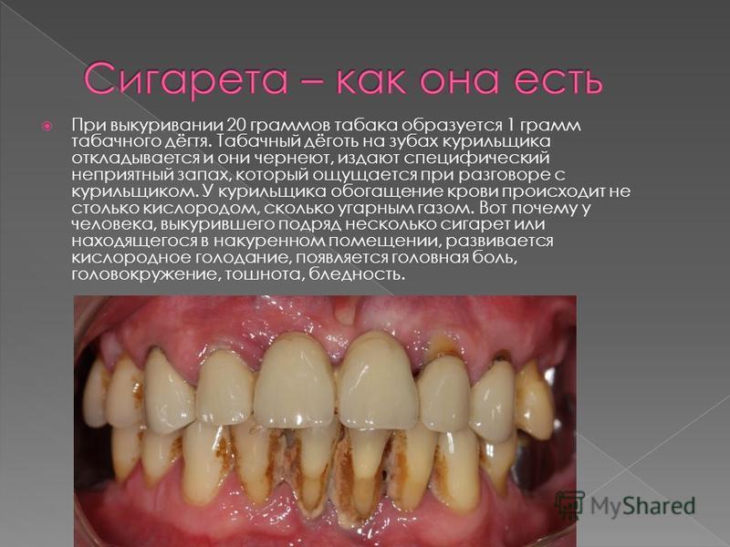 При выкуривании 20 граммов табака образуется 1 грамм табачного дёгтя. Табачный дёготь на зубах курильщика откладывается и они чернеют, издают специфический неприятный запах, который ощущается при разговоре с курильщиком. У курильщика обогащение крови