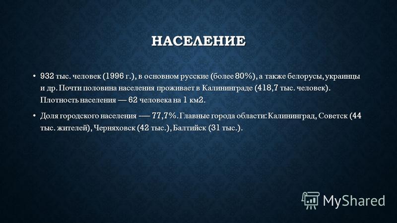 НАСЕЛЕНИЕ 932 тыс. человек (1996 г.), в основном русские ( более 80%), а также белорусы, украинцы и др. Почти половина населения проживает в Калининграде (418,7 тыс. человек ). Плотность населения 62 человека на 1 км 2. 932 тыс. человек (1996 г.), в
