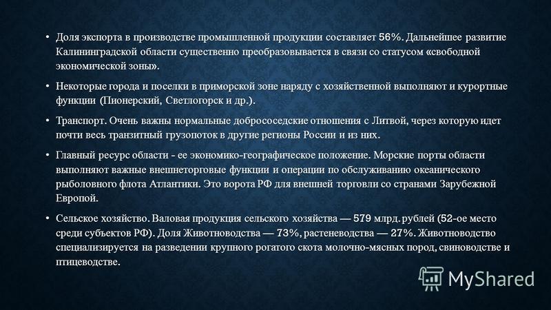 Доля экспорта в производстве промышленной продукции составляет 56%. Дальнейшее развитие Калининградской области существенно преобразовывается в связи со статусом « свободной экономической зоны ».Доля экспорта в производстве промышленной продукции сос