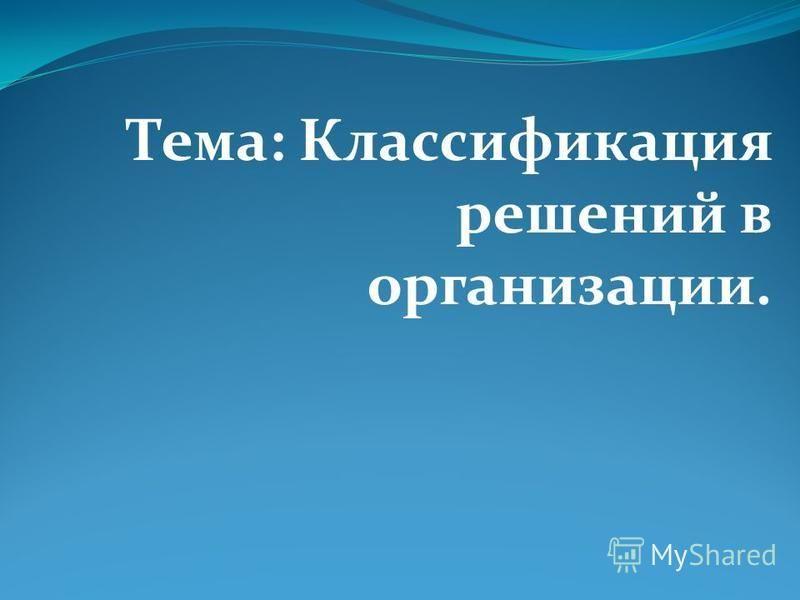 Тема: Классификация решений в организации.