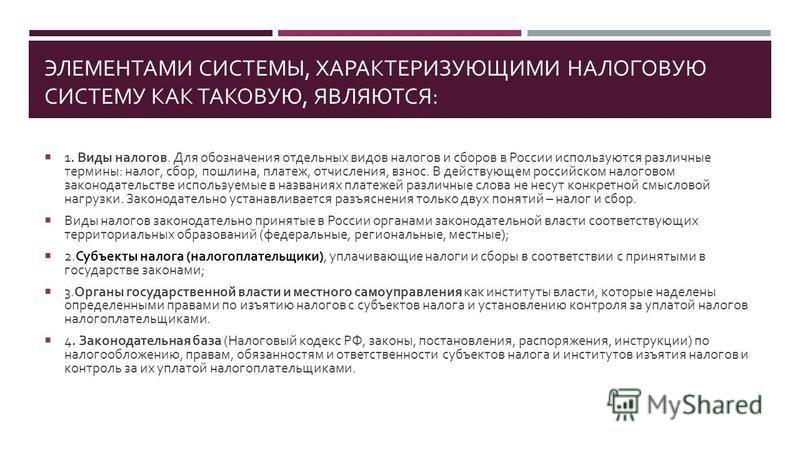 ЭЛЕМЕНТАМИ СИСТЕМЫ, ХАРАКТЕРИЗУЮЩИМИ НАЛОГОВУЮ СИСТЕМУ КАК ТАКОВУЮ, ЯВЛЯЮТСЯ : 1. Виды налогов. Для обозначения отдельных видов налогов и сборов в России используются различные термины : налог, сбор, пошлина, платеж, отчисления, взнос. В действующем