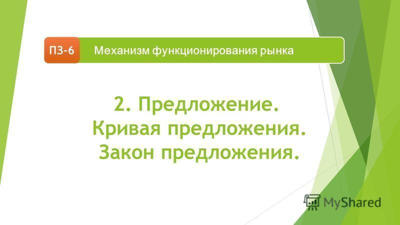 2. Предложение. Кривая предложения. Закон предложения. Механизм функционирования рынка ПЗ-6