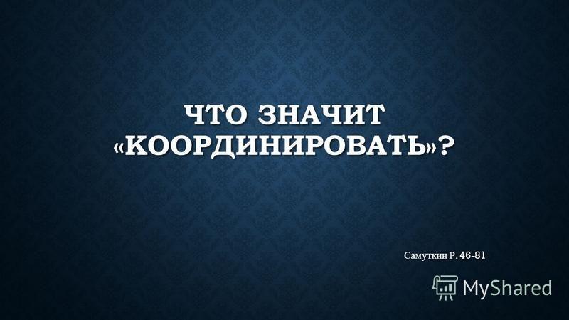 ЧТО ЗНАЧИТ «КООРДИНИРОВАТЬ»? Самуткин Р. 46-81