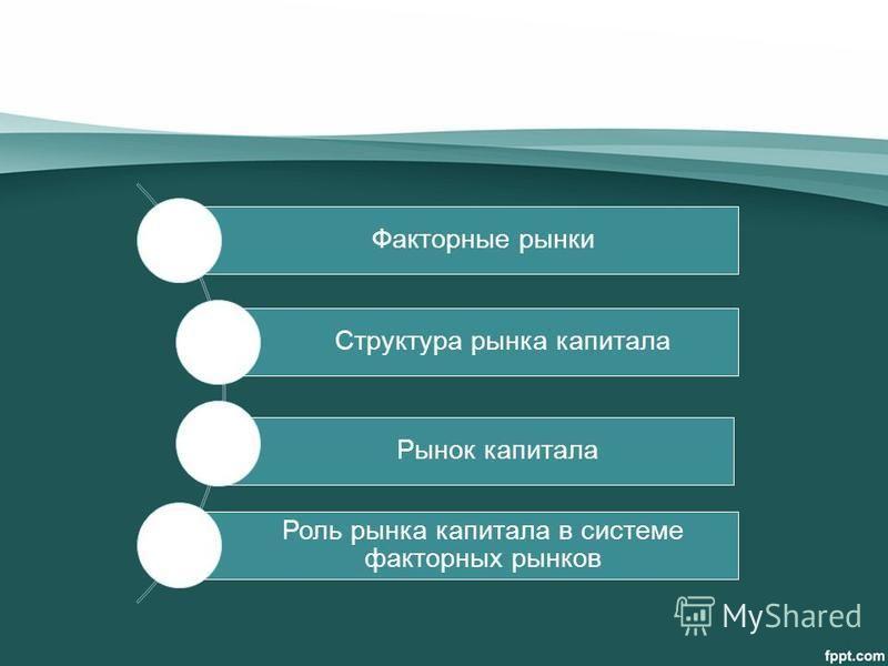 Факторные рынки Структура рынка капитала Рынок капитала Роль рынка капитала в системе факторных рынков