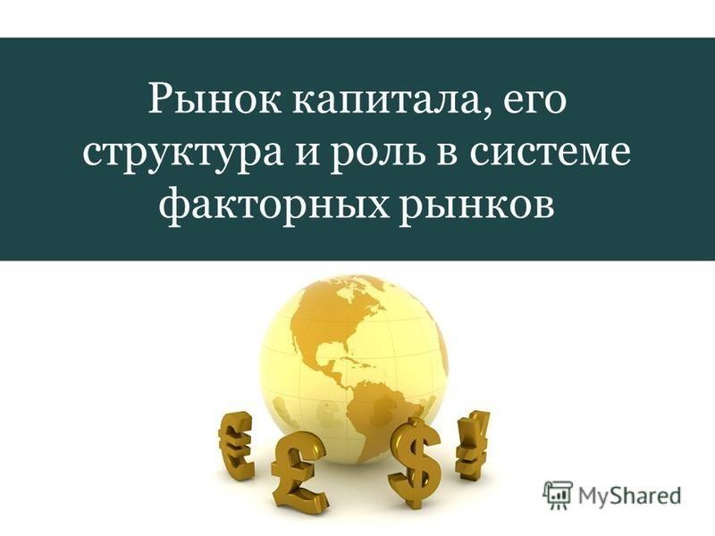 Рынок капитала, его структура и роль в системе факторных рынков