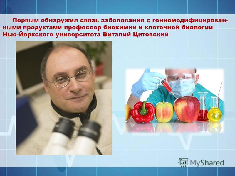 Первым обнаружил связь заболевания с генно модифицированными продуктами профессор биохимии и клеточной биологии Нью-Йоркского университета Виталий Цитовский
