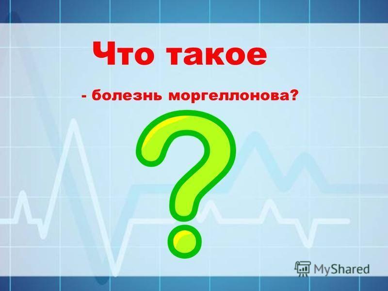 Что такое - болезнь моргеллонова?
