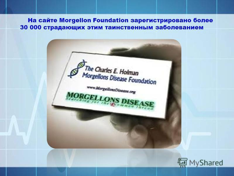 На сайте Morgellon Foundation зарегистрировано более 30 000 страдающих этим таинственным заболеванием