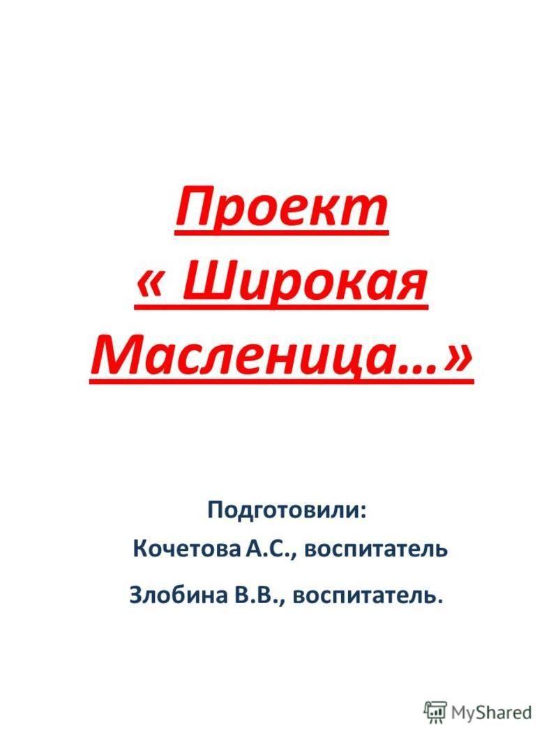 Проект « Широкая Масленица…» Подготовили: Кочетова А.С., воспитатель Злобина В.В., воспитатель.