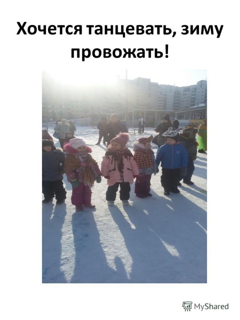 Хочется танцевать, зиму провожать!