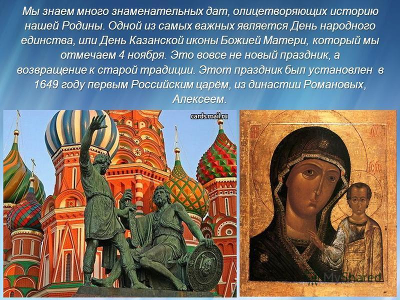 Мы знаем много знаменательных дат, олицетворяющих историю нашей Родины. Одной из самых важных является День народного единства, или День Казанской иконы Божией Матери, который мы отмечаем 4 ноября. Это вовсе не новый праздник, а возвращение к старой