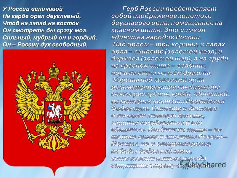 У России величавой На гербе орёл двуглавый, Чтоб на запад на восток Он смотреть бы сразу мог. Сильный, мудрый он и гордый. Он – России дух свободный.