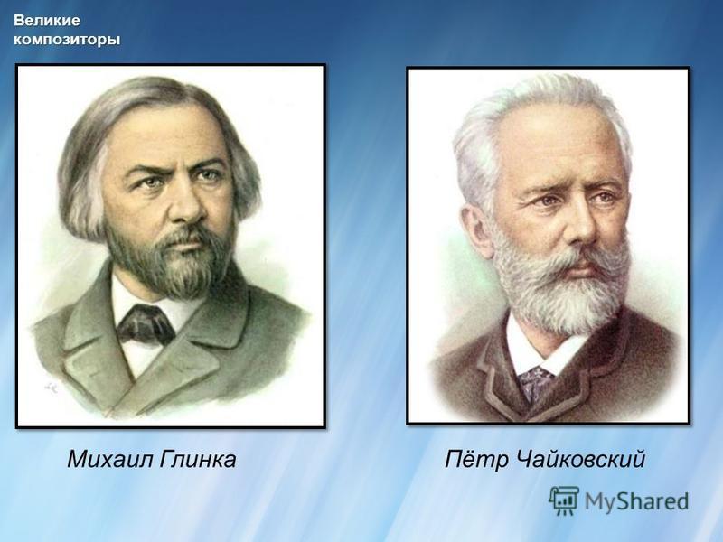 Великиекомпозиторы Михаил ГлинкаПётр Чайковский