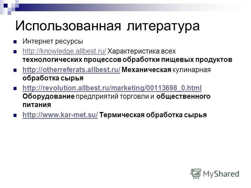 Использованная литература Интернет ресурсы http://knowledge.allbest.ru/ Характеристика всех технологических процессов обработки пищевых продуктов http://knowledge.allbest.ru/ http://otherreferats.allbest.ru/ Механическая кулинарная обработка сырья ht