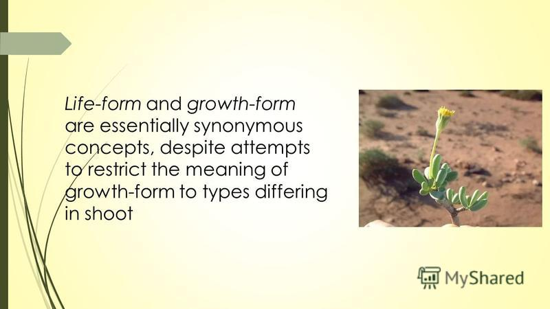 Life-form and growth-form are essentially synonymous concepts, despite attempts to restrict the meaning of growth-form to types differing in shoot