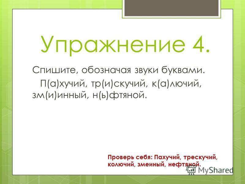 Упражнение 4. Спишите, обозначая звуки буквами. П(а)хучий, тр(и)скучай, к(а)лючий, см(и)винный, н(ь)нефтяной. Проверь себя: Пахучий, трескучай, колючий, смеиный, ненефтяной.